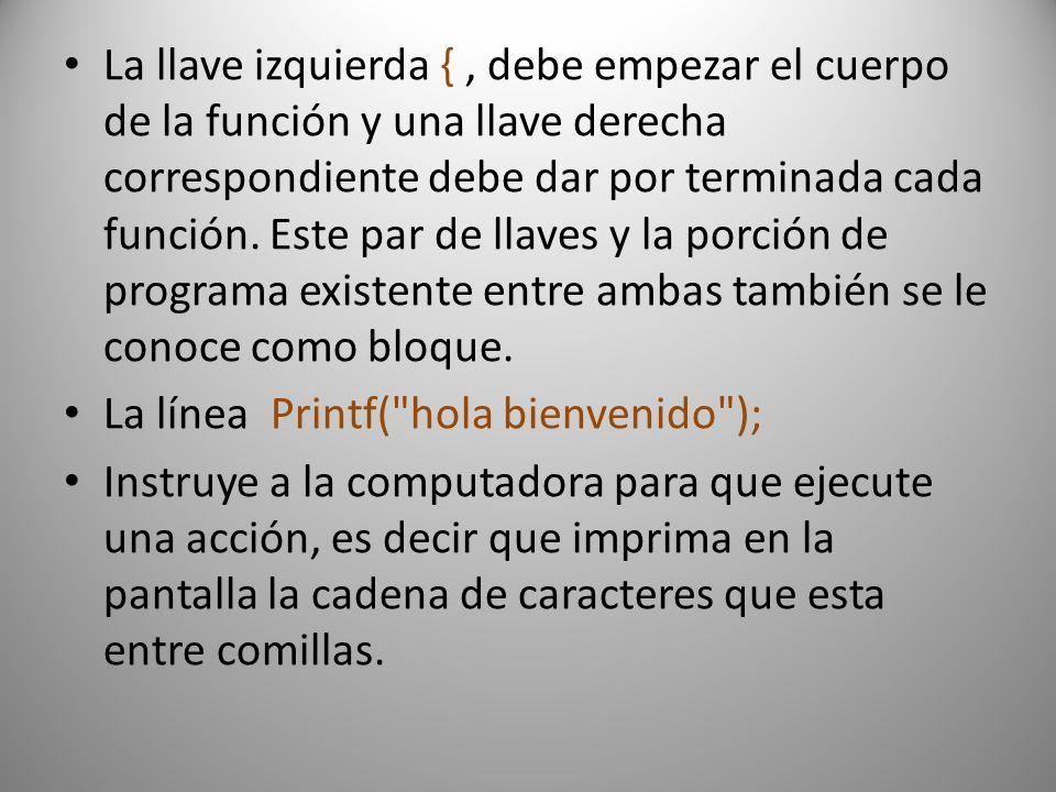 La llave izquierda { , debe empezar el cuerpo de la función y una llave derecha correspondiente debe dar por terminada cada función. Este par de llaves y la porción de programa existente entre ambas también se le conoce como bloque.