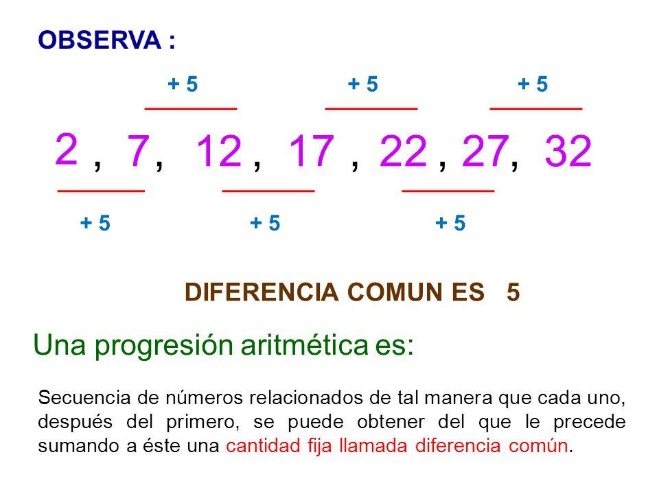 2 , 7 , 12 , 17 , 22 , 27 , 32 Una progresión aritmética es: OBSERVA :