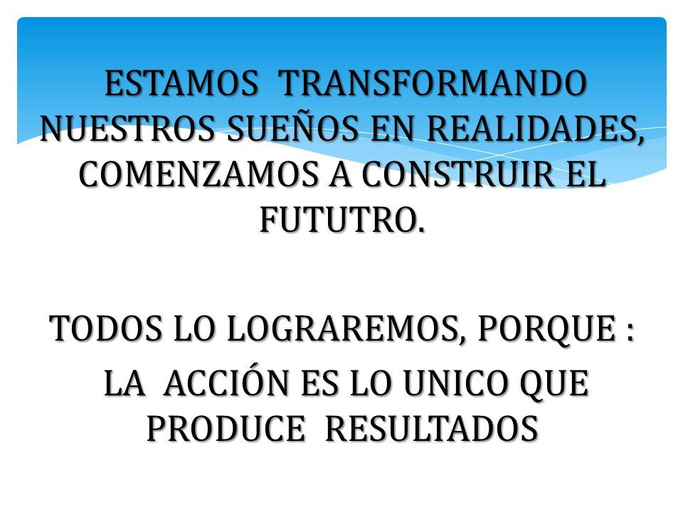 ESTAMOS TRANSFORMANDO NUESTROS SUEÑOS EN REALIDADES, COMENZAMOS A CONSTRUIR EL FUTUTRO.