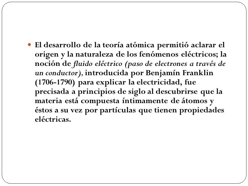 El desarrollo de la teoría atómica permitió aclarar el origen y la naturaleza de los fenómenos eléctricos; la noción de fluido eléctrico (paso de electrones a través de un conductor), introducida por Benjamín Franklin (1706-1790) para explicar la electricidad, fue precisada a principios de siglo al descubrirse que la materia está compuesta íntimamente de átomos y éstos a su vez por partículas que tienen propiedades eléctricas.