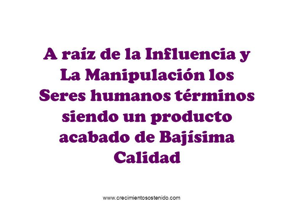 A raíz de la Influencia y La Manipulación los Seres humanos términos siendo un producto acabado de Bajísima Calidad