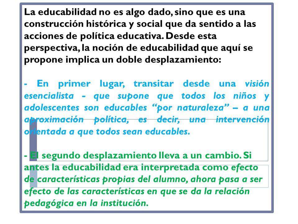 La educabilidad no es algo dado, sino que es una construcción histórica y social que da sentido a las acciones de política educativa. Desde esta perspectiva, la noción de educabilidad que aquí se propone implica un doble desplazamiento: