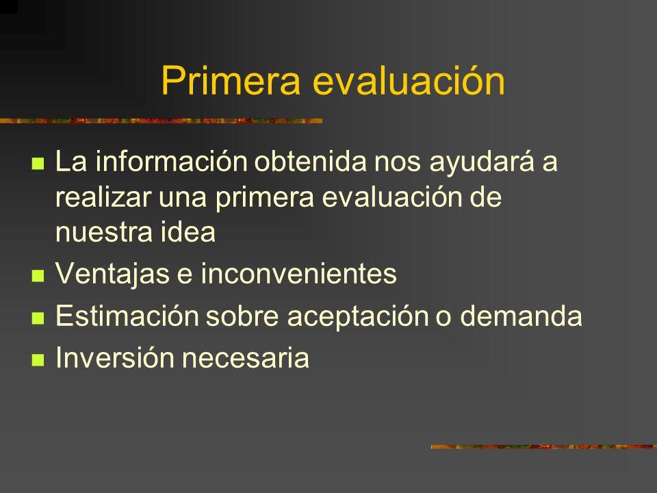 Primera evaluación La información obtenida nos ayudará a realizar una primera evaluación de nuestra idea.