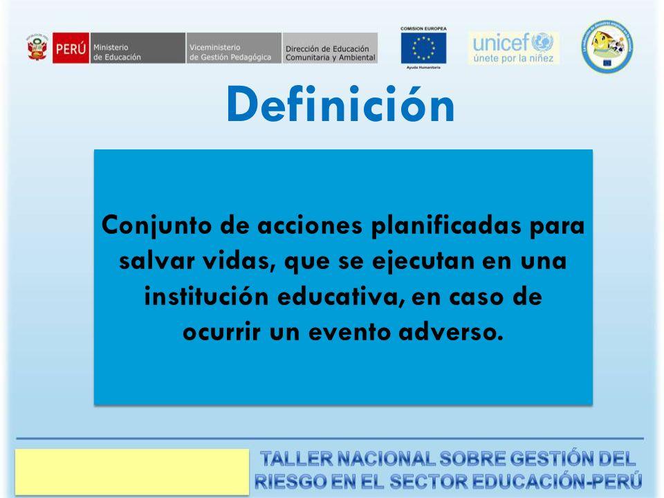 Definición Conjunto de acciones planificadas para salvar vidas, que se ejecutan en una institución educativa, en caso de ocurrir un evento adverso.