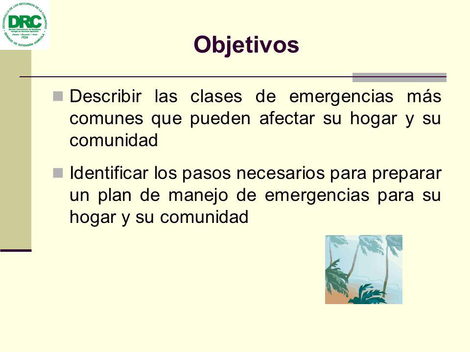 Objetivos Describir las clases de emergencias más comunes que pueden afectar su hogar y su comunidad.