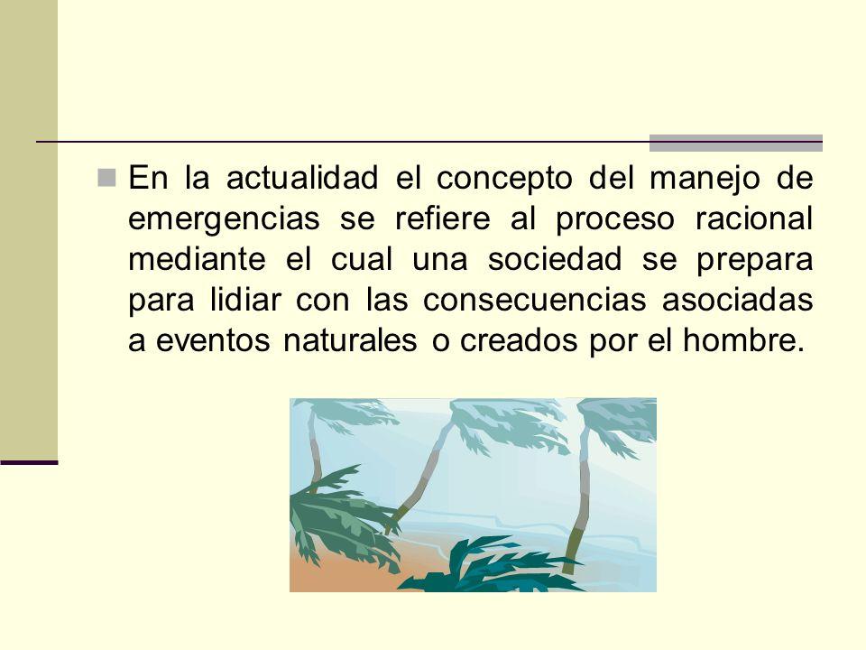 En la actualidad el concepto del manejo de emergencias se refiere al proceso racional mediante el cual una sociedad se prepara para lidiar con las consecuencias asociadas a eventos naturales o creados por el hombre.