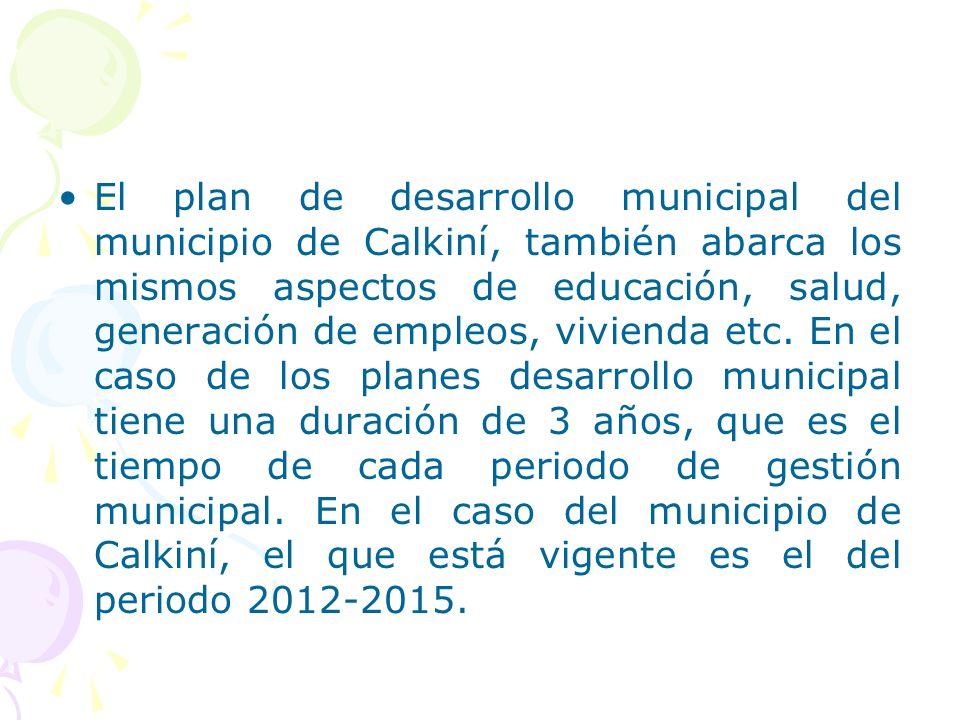 El plan de desarrollo municipal del municipio de Calkiní, también abarca los mismos aspectos de educación, salud, generación de empleos, vivienda etc.