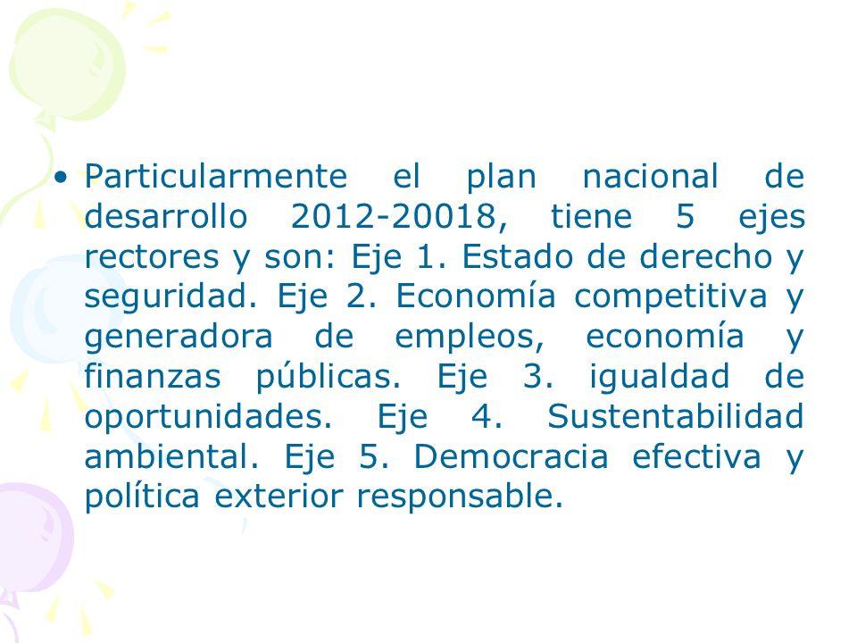 Particularmente el plan nacional de desarrollo 2012-20018, tiene 5 ejes rectores y son: Eje 1.