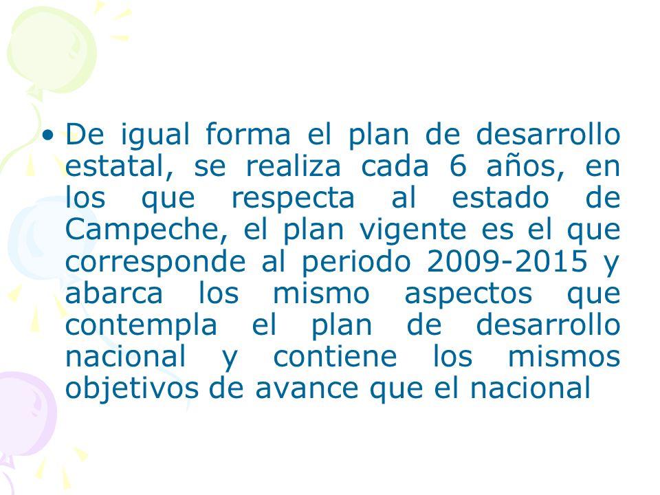 De igual forma el plan de desarrollo estatal, se realiza cada 6 años, en los que respecta al estado de Campeche, el plan vigente es el que corresponde al periodo 2009-2015 y abarca los mismo aspectos que contempla el plan de desarrollo nacional y contiene los mismos objetivos de avance que el nacional