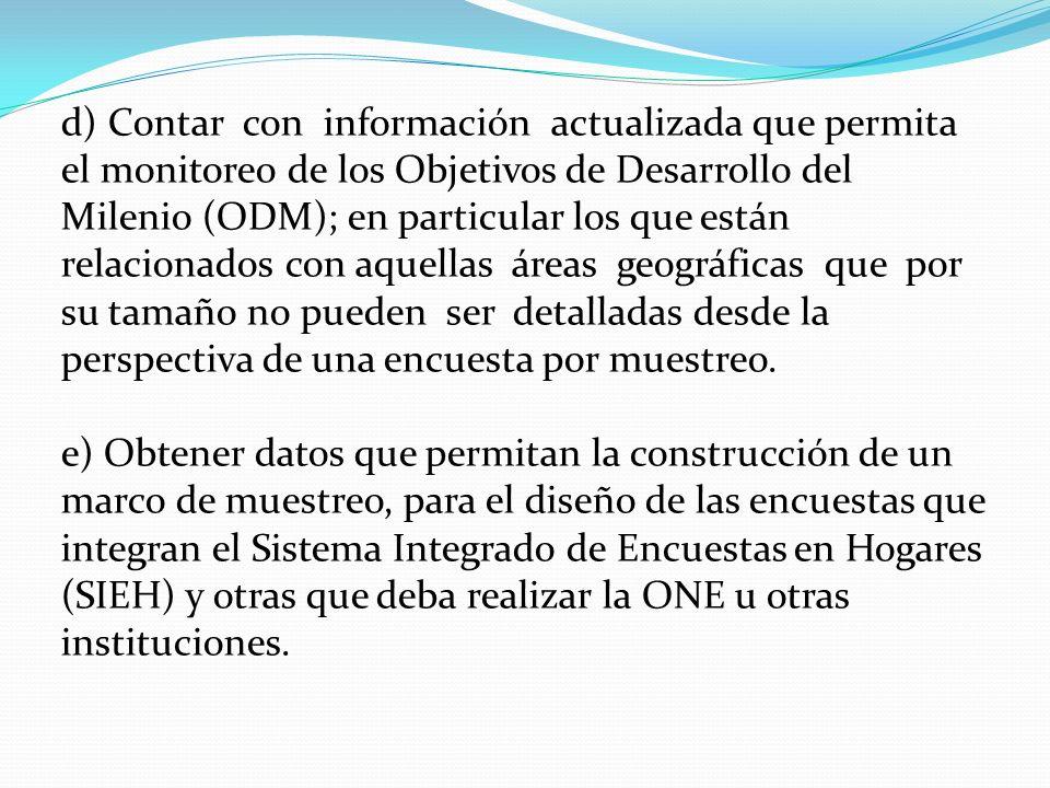 d) Contar con información actualizada que permita el monitoreo de los Objetivos de Desarrollo del Milenio (ODM); en particular los que están relacionados con aquellas áreas geográficas que por su tamaño no pueden ser detalladas desde la perspectiva de una encuesta por muestreo.