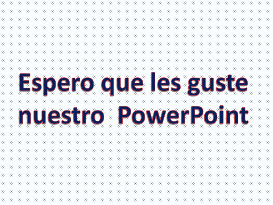 Espero que les guste nuestro PowerPoint