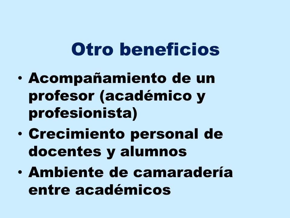 Otro beneficios Acompañamiento de un profesor (académico y profesionista) Crecimiento personal de docentes y alumnos.