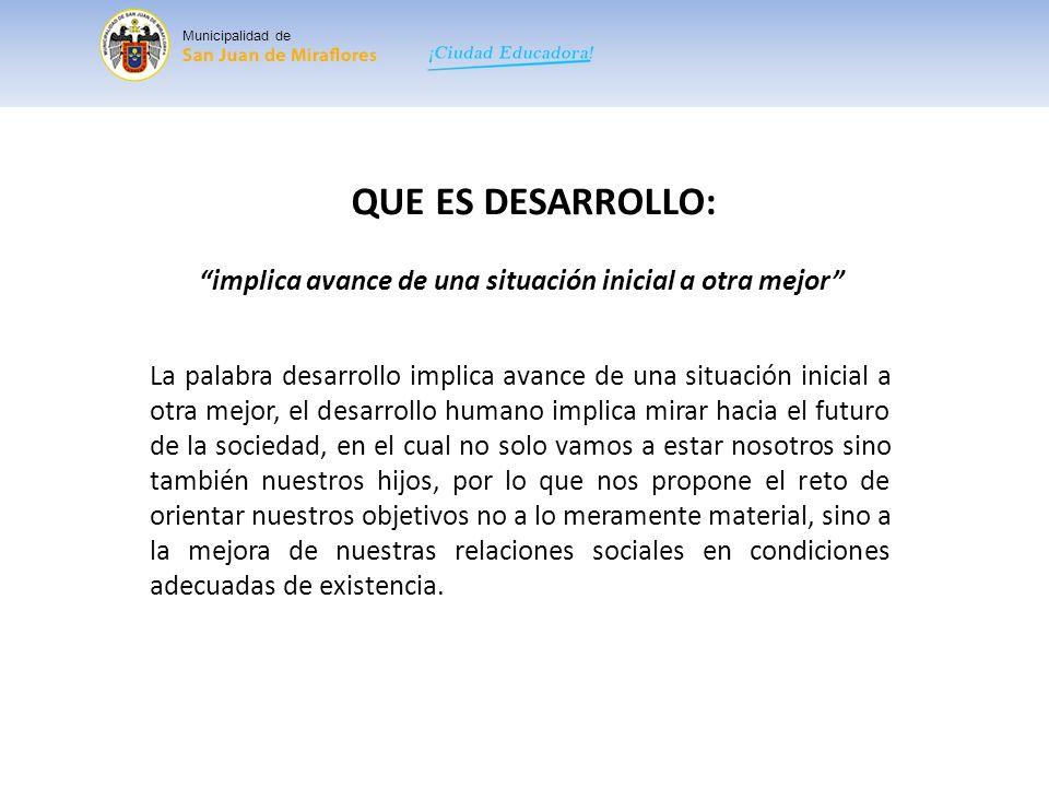 Municipalidad de QUE ES DESARROLLO: implica avance de una situación inicial a otra mejor