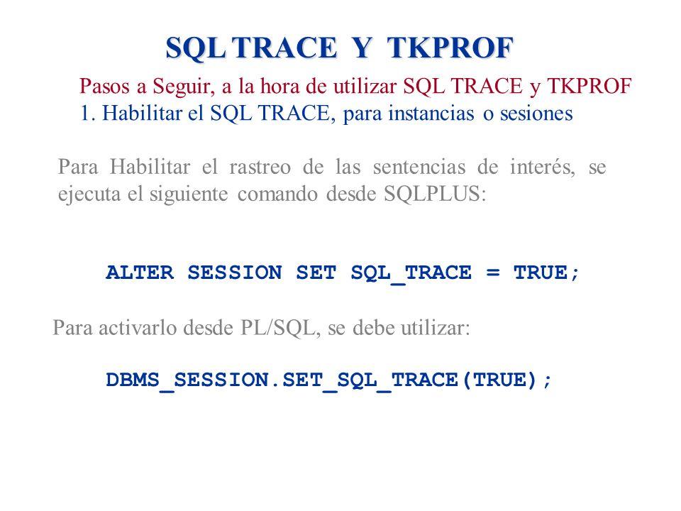 SQL TRACE Y TKPROF Pasos a Seguir, a la hora de utilizar SQL TRACE y TKPROF. 1. Habilitar el SQL TRACE, para instancias o sesiones.