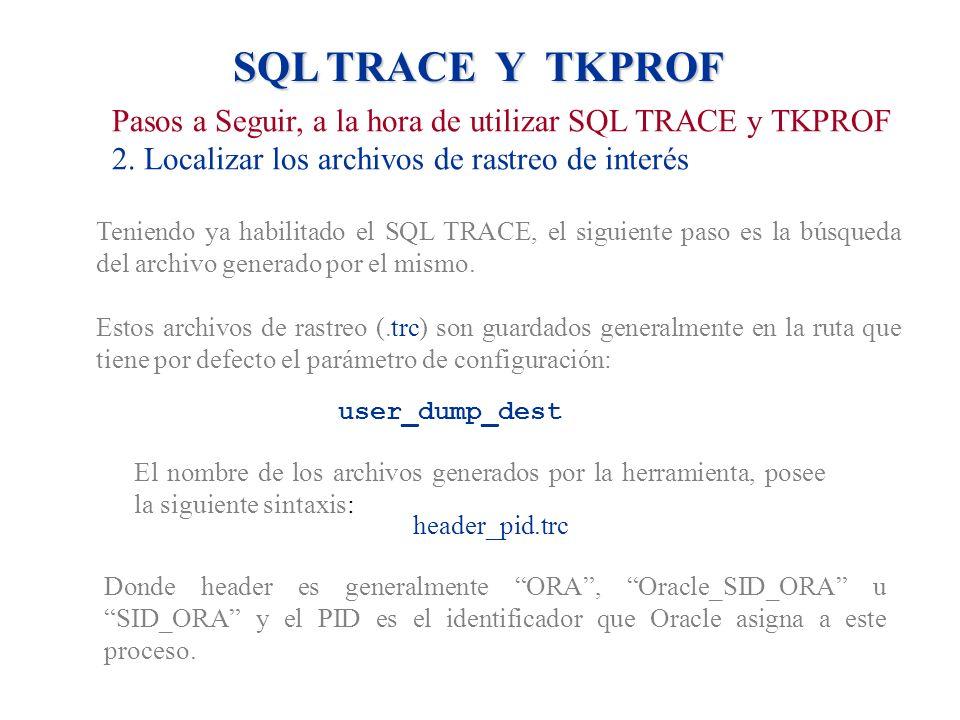 SQL TRACE Y TKPROF Pasos a Seguir, a la hora de utilizar SQL TRACE y TKPROF. 2. Localizar los archivos de rastreo de interés.