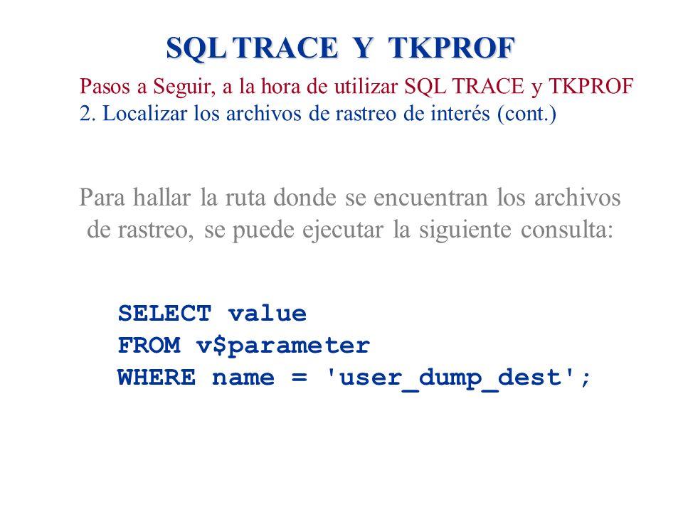 SQL TRACE Y TKPROF Pasos a Seguir, a la hora de utilizar SQL TRACE y TKPROF. 2. Localizar los archivos de rastreo de interés (cont.)