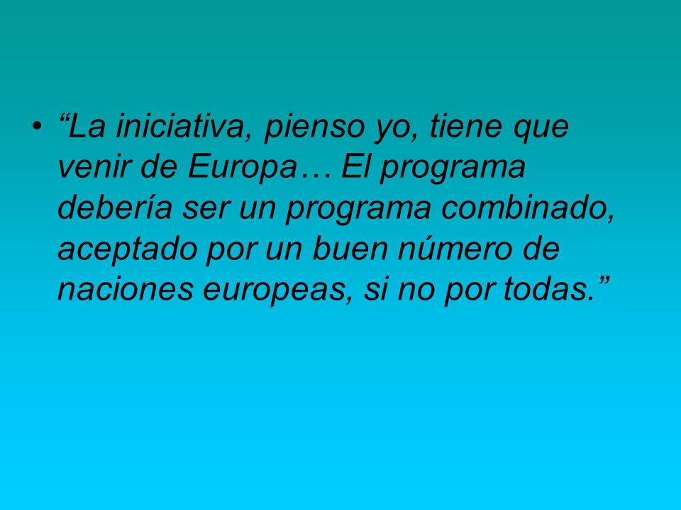 La iniciativa, pienso yo, tiene que venir de Europa… El programa debería ser un programa combinado, aceptado por un buen número de naciones europeas, si no por todas.