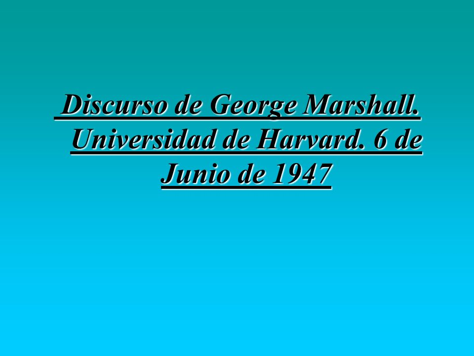Discurso de George Marshall. Universidad de Harvard. 6 de Junio de 1947