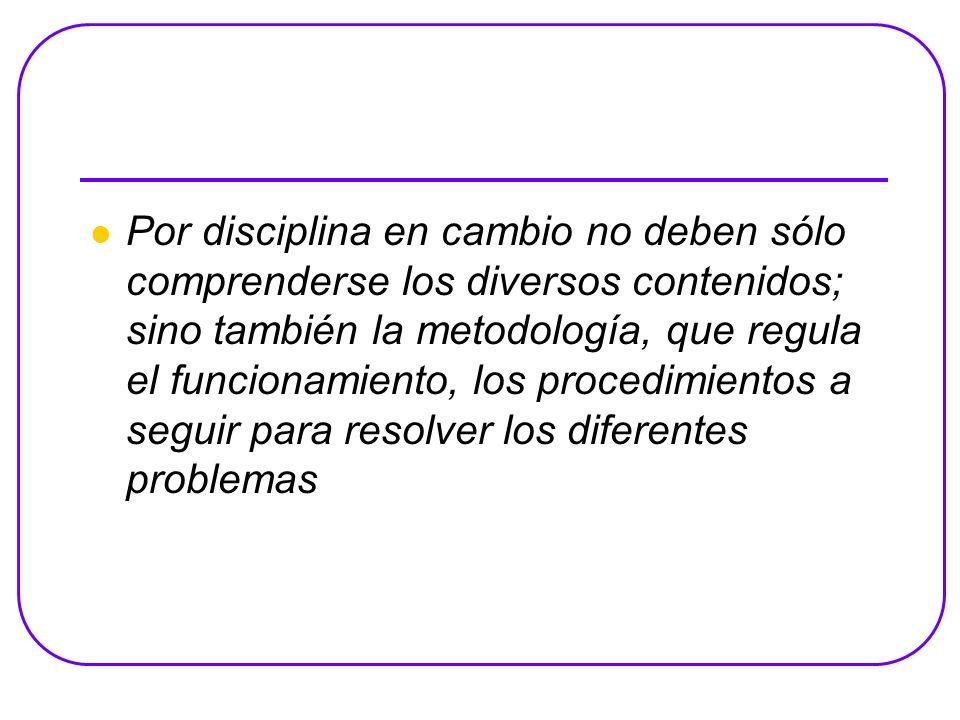Por disciplina en cambio no deben sólo comprenderse los diversos contenidos; sino también la metodología, que regula el funcionamiento, los procedimientos a seguir para resolver los diferentes problemas
