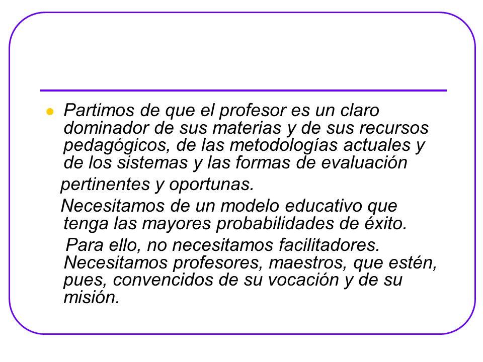 Partimos de que el profesor es un claro dominador de sus materias y de sus recursos pedagógicos, de las metodologías actuales y de los sistemas y las formas de evaluación
