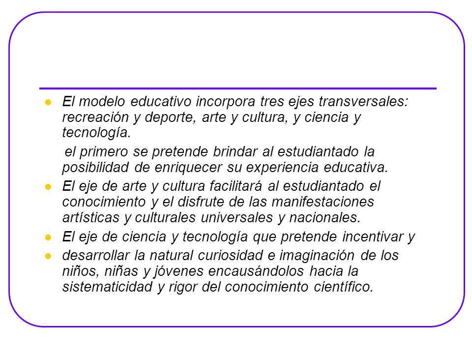 El modelo educativo incorpora tres ejes transversales: recreación y deporte, arte y cultura, y ciencia y tecnología.