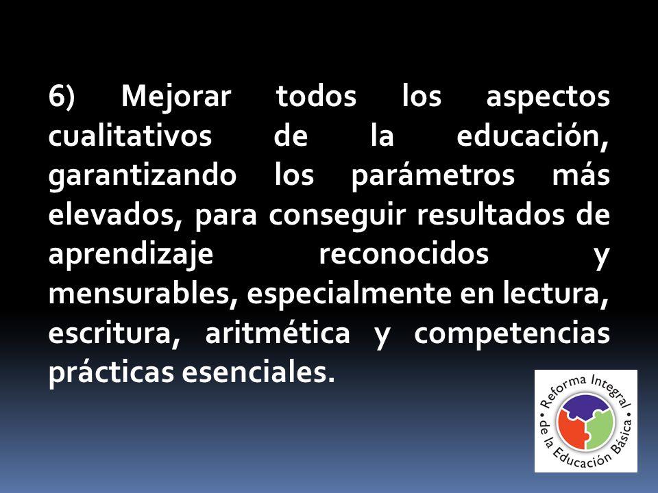 6) Mejorar todos los aspectos cualitativos de la educación, garantizando los parámetros más elevados, para conseguir resultados de aprendizaje reconocidos y mensurables, especialmente en lectura, escritura, aritmética y competencias prácticas esenciales.