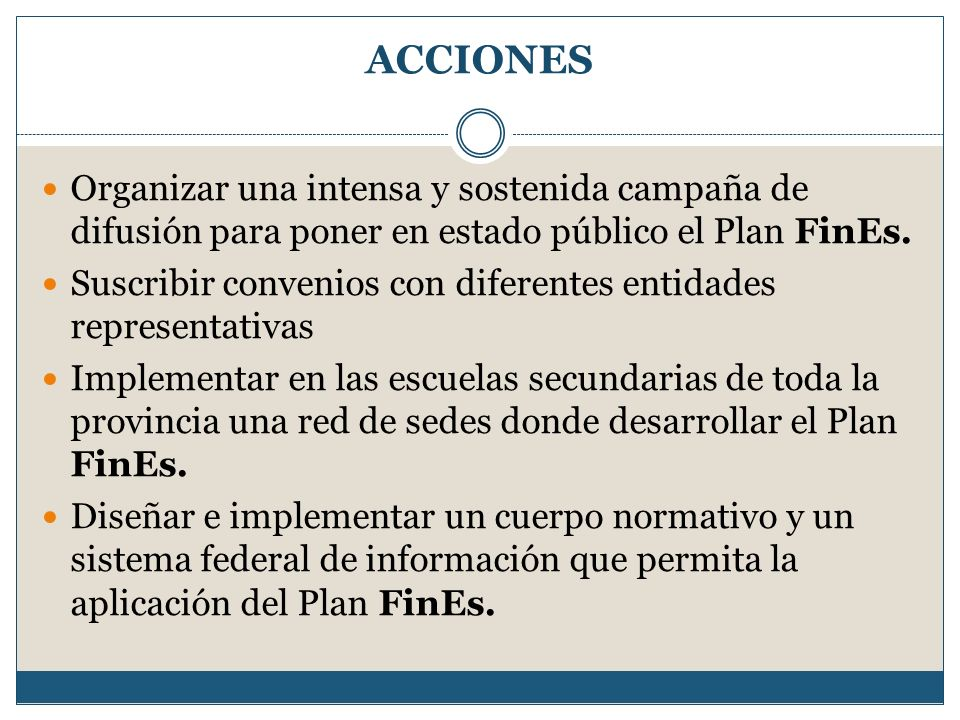 ACCIONES Organizar una intensa y sostenida campaña de difusión para poner en estado público el Plan FinEs.