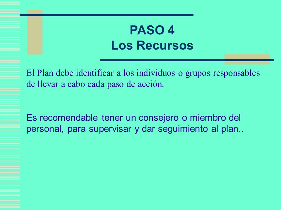 PASO 4Los Recursos. El Plan debe identificar a los individuos o grupos responsables de llevar a cabo cada paso de acción.