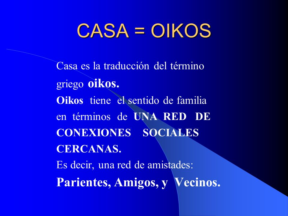 CASA = OIKOS Parientes, Amigos, y Vecinos.