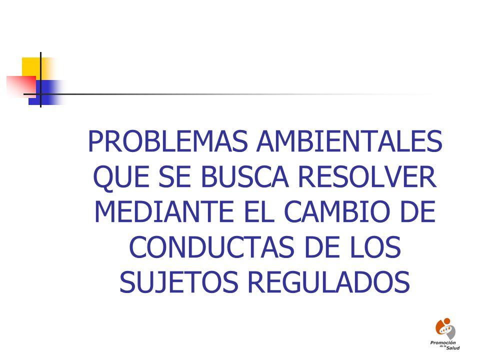 PROBLEMAS AMBIENTALES QUE SE BUSCA RESOLVER MEDIANTE EL CAMBIO DE CONDUCTAS DE LOS SUJETOS REGULADOS