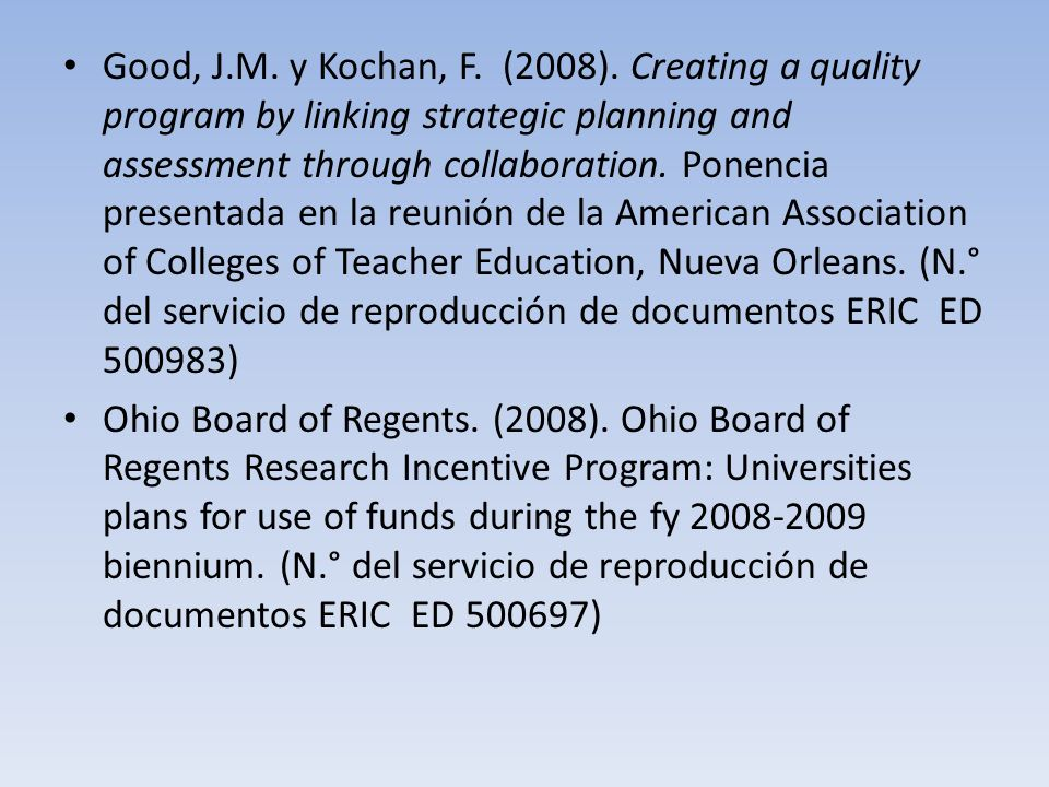 Good, J.M. y Kochan, F. (2008). Creating a quality program by linking strategic planning and assessment through collaboration. Ponencia presentada en la reunión de la American Association of Colleges of Teacher Education, Nueva Orleans. (N.° del servicio de reproducción de documentos ERIC ED 500983)