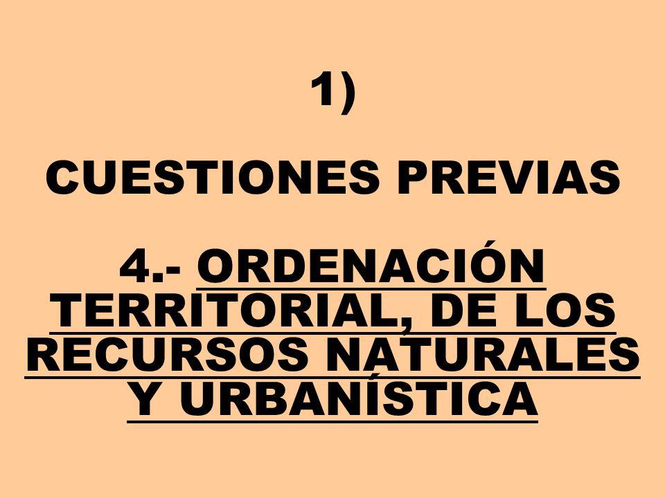 1) CUESTIONES PREVIAS 4.- ORDENACIÓN TERRITORIAL, DE LOS RECURSOS NATURALES Y URBANÍSTICA