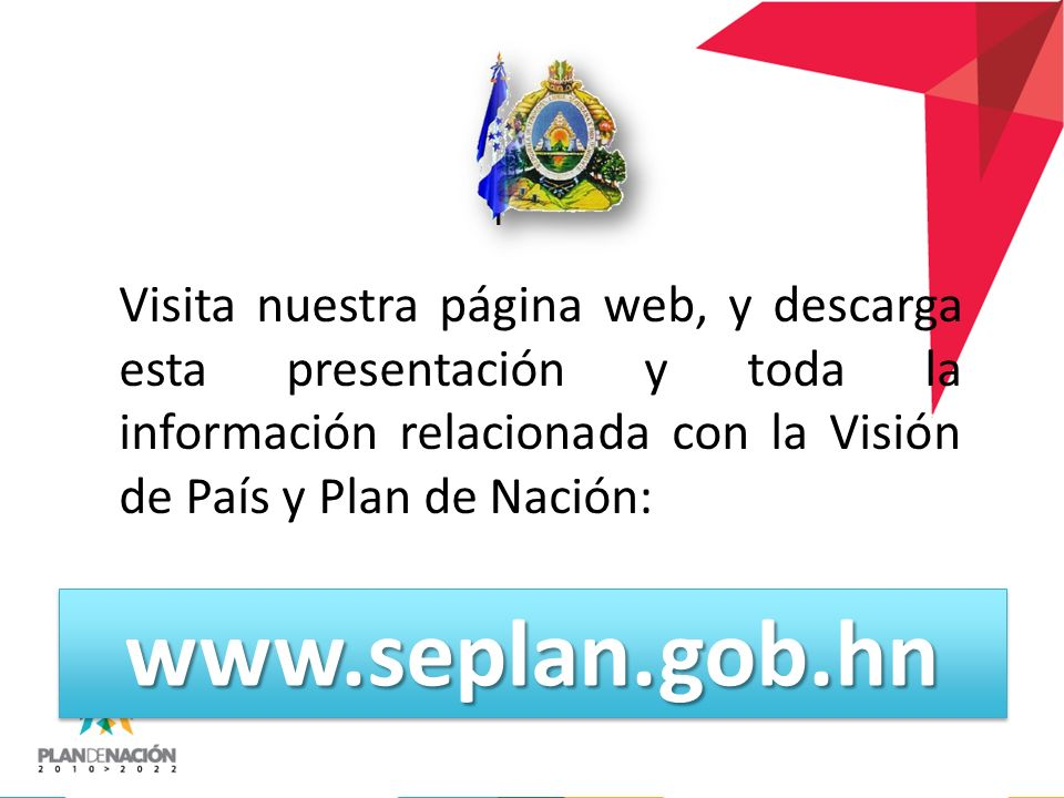 Visita nuestra página web, y descarga esta presentación y toda la información relacionada con la Visión de País y Plan de Nación: