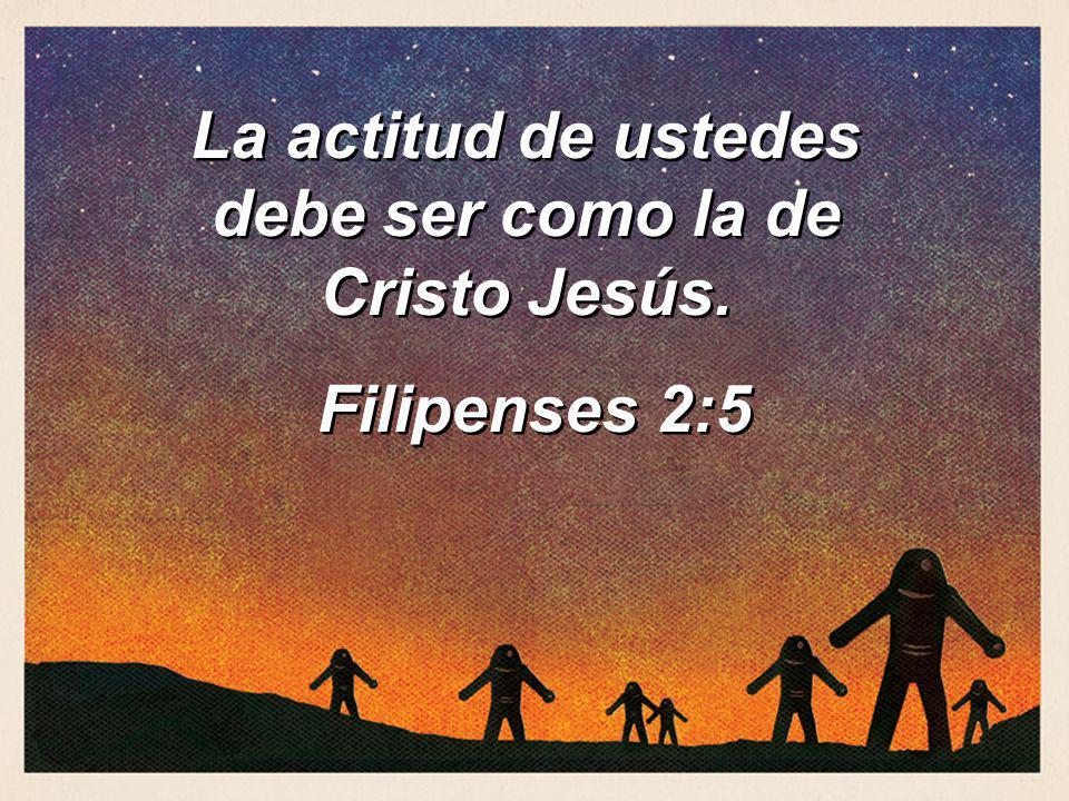 La actitud de ustedes debe ser como la de Cristo Jesús.