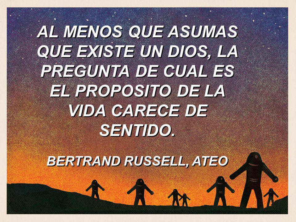 AL MENOS QUE ASUMAS QUE EXISTE UN DIOS, LA PREGUNTA DE CUAL ES EL PROPOSITO DE LA VIDA CARECE DE SENTIDO.
