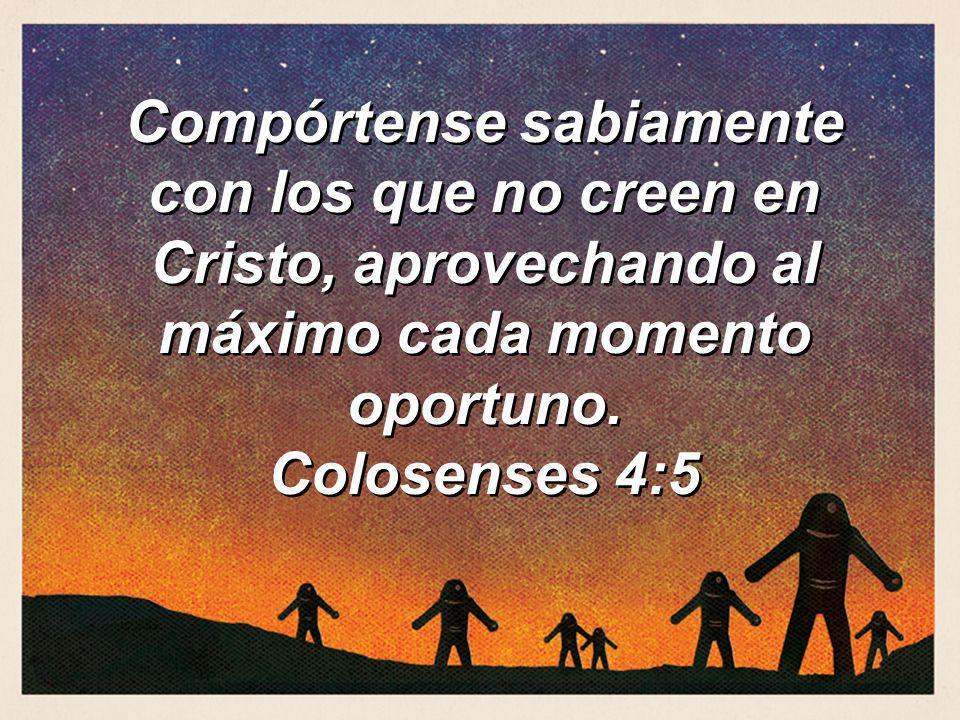 Compórtense sabiamente con los que no creen en Cristo, aprovechando al máximo cada momento oportuno.