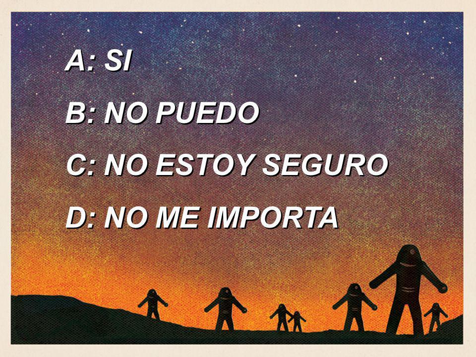 A: SI B: NO PUEDO C: NO ESTOY SEGURO D: NO ME IMPORTA