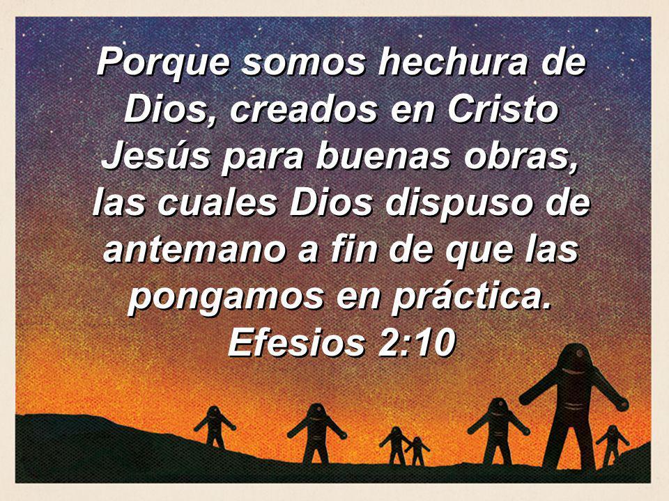 Porque somos hechura de Dios, creados en Cristo Jesús para buenas obras, las cuales Dios dispuso de antemano a fin de que las pongamos en práctica.