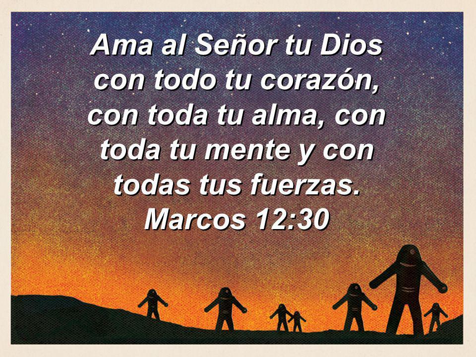 Ama al Señor tu Dios con todo tu corazón, con toda tu alma, con toda tu mente y con todas tus fuerzas.