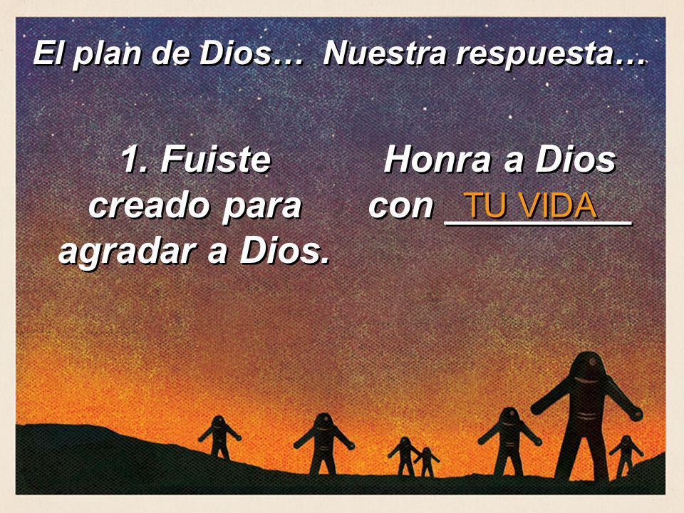 1. Fuiste creado para agradar a Dios. Honra a Dios con _________