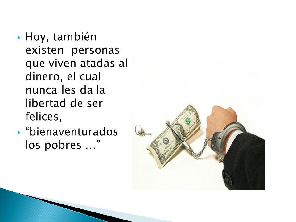 Hoy, también existen personas que viven atadas al dinero, el cual nunca les da la libertad de ser felices,