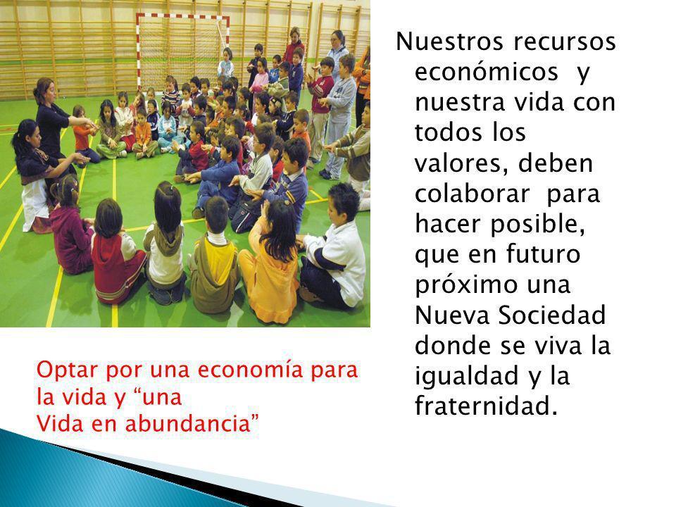 Nuestros recursos económicos y nuestra vida con todos los valores, deben colaborar para hacer posible, que en futuro próximo una Nueva Sociedad donde se viva la igualdad y la fraternidad.