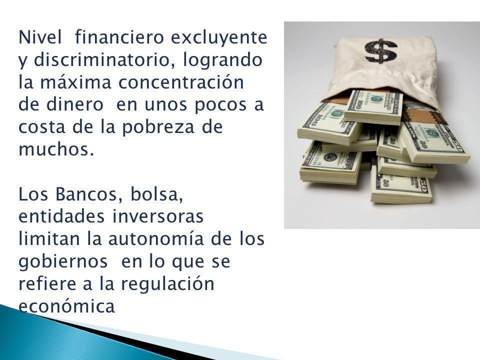 Nivel financiero excluyente y discriminatorio, logrando la máxima concentración de dinero en unos pocos a costa de la pobreza de muchos.