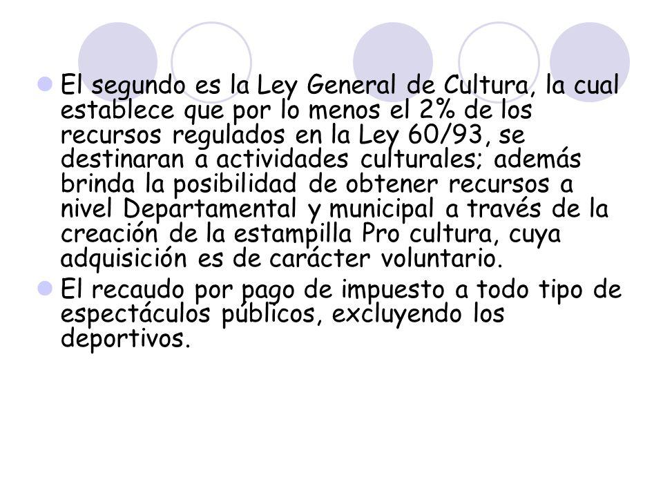 El segundo es la Ley General de Cultura, la cual establece que por lo menos el 2% de los recursos regulados en la Ley 60/93, se destinaran a actividades culturales; además brinda la posibilidad de obtener recursos a nivel Departamental y municipal a través de la creación de la estampilla Pro cultura, cuya adquisición es de carácter voluntario.