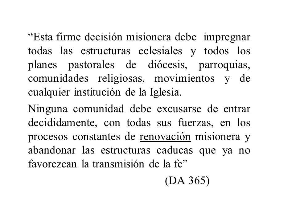 Esta firme decisión misionera debe impregnar todas las estructuras eclesiales y todos los planes pastorales de diócesis, parroquias, comunidades religiosas, movimientos y de cualquier institución de la Iglesia.