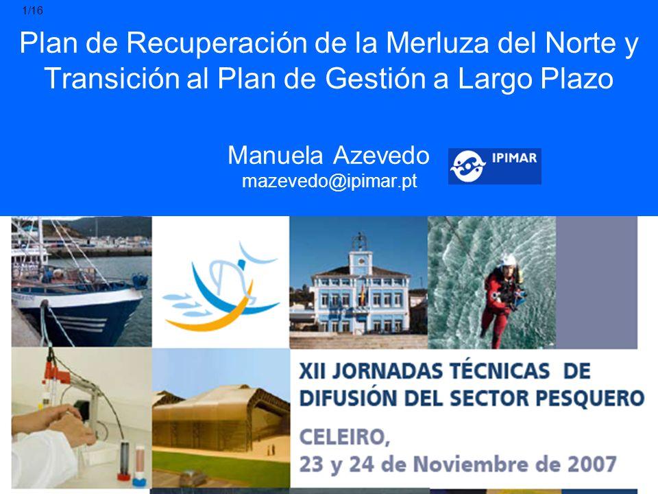 Plan de Recuperación de la Merluza del Norte y Transición al Plan de Gestión a Largo Plazo Manuela Azevedo mazevedo@ipimar.pt