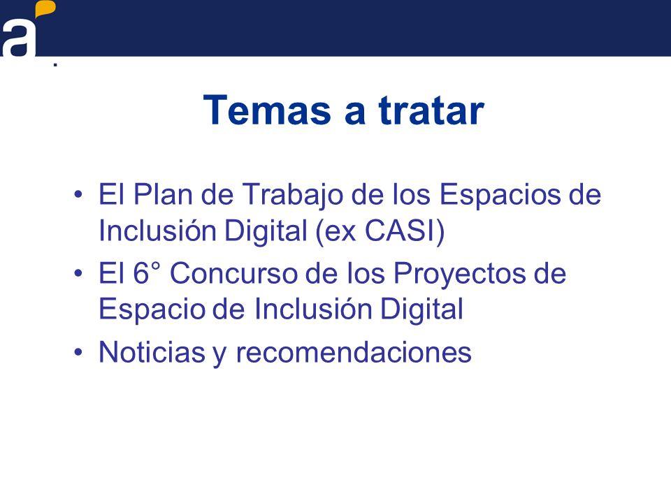 Temas a tratar El Plan de Trabajo de los Espacios de Inclusión Digital (ex CASI) El 6° Concurso de los Proyectos de Espacio de Inclusión Digital.