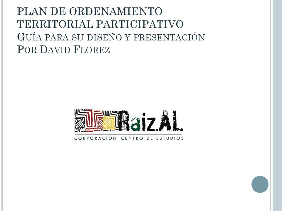 PLAN DE ORDENAMIENTO TERRITORIAL PARTICIPATIVO Guía para su diseño y presentación Por David Florez