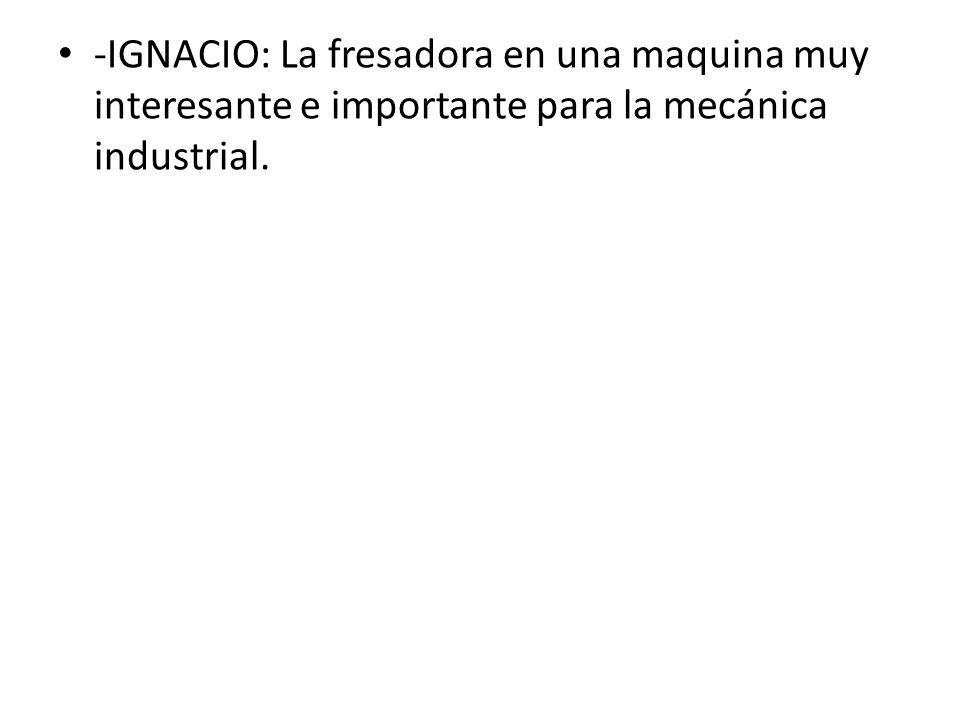 -IGNACIO: La fresadora en una maquina muy interesante e importante para la mecánica industrial.