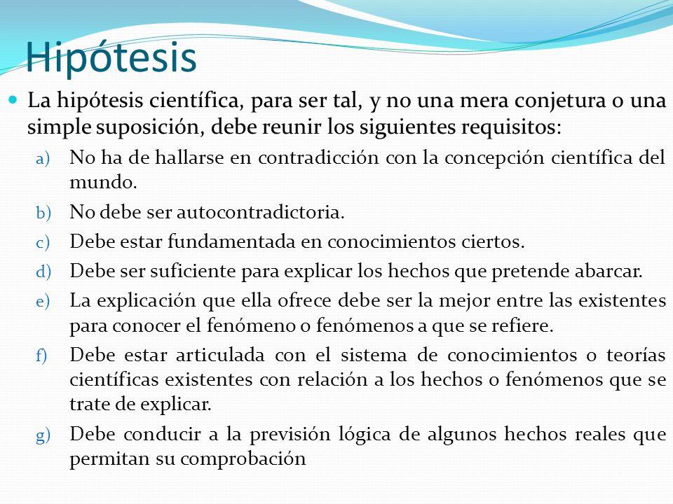 Hipótesis La hipótesis científica, para ser tal, y no una mera conjetura o una simple suposición, debe reunir los siguientes requisitos:
